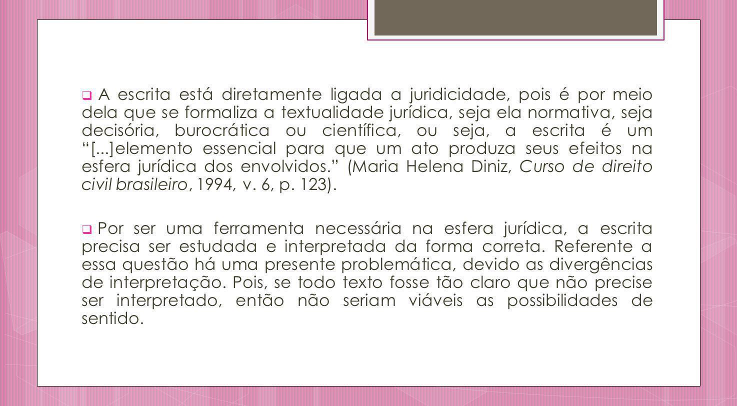 A escrita está diretamente ligada a juridicidade, pois é por meio dela que se formaliza a textualidade jurídica, seja ela normativa, seja decisória, burocrática ou científica, ou seja, a escrita é um [...]elemento essencial para que um ato produza seus efeitos na esfera jurídica dos envolvidos. (Maria Helena Diniz, Curso de direito civil brasileiro, 1994, v. 6, p. 123).